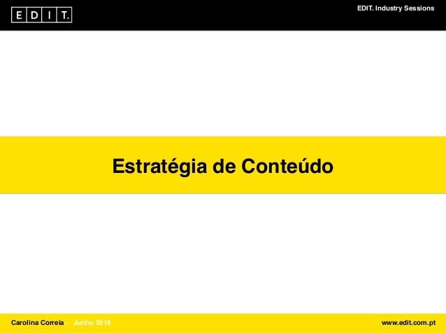 EDIT. Industry Sessions Carolina Correia ⎯ Junho 2016 www.edit.com.pt Estratégia de Conteúdo