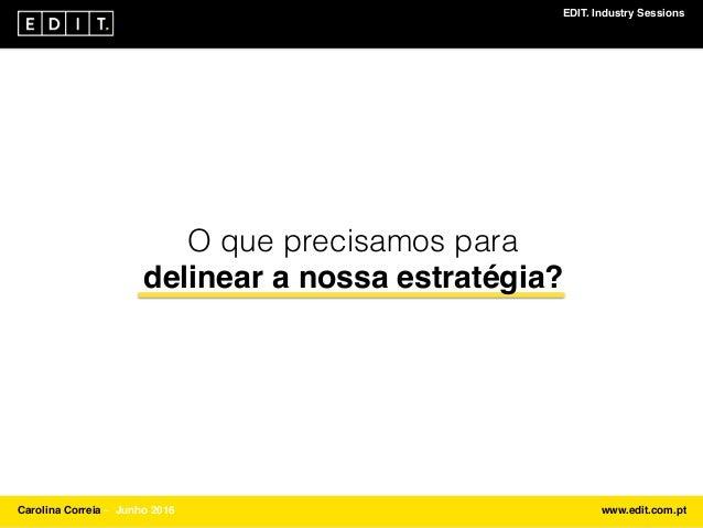 EDIT. Industry Sessions Carolina Correia ⎯ Junho 2016 www.edit.com.pt O que precisamos para delinear a nossa estratégia?