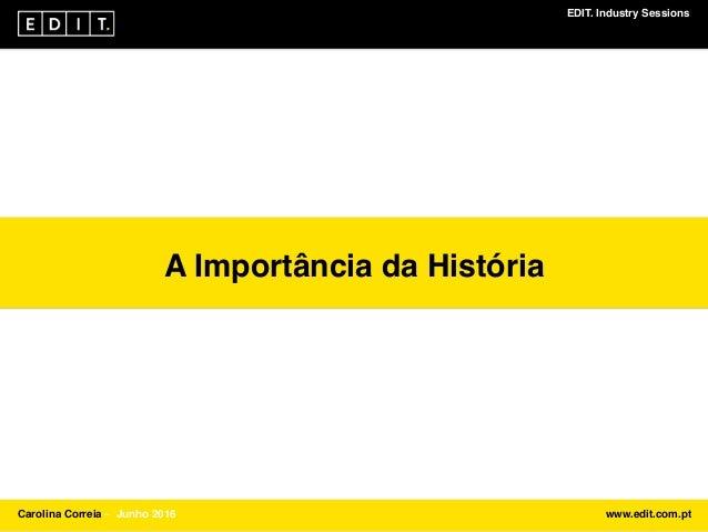 EDIT. Industry Sessions Carolina Correia ⎯ Junho 2016 www.edit.com.pt A Importância da História