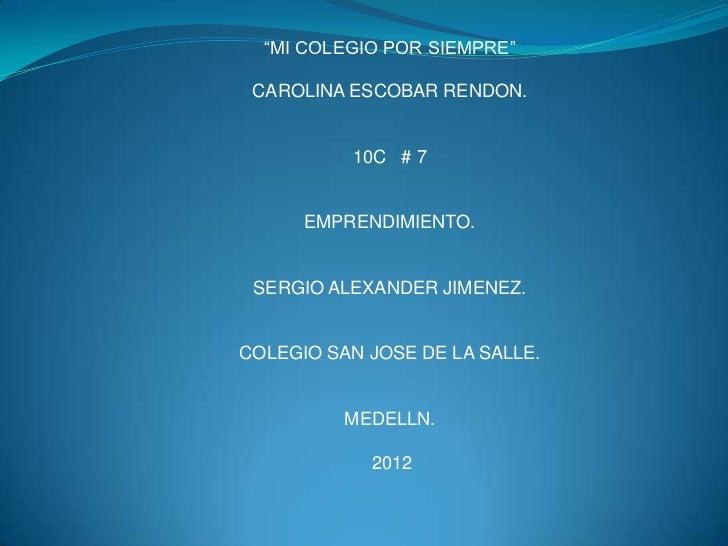 """""""MI COLEGIO POR SIEMPRE"""" CAROLINA ESCOBAR RENDON.          10C # 7      EMPRENDIMIENTO. SERGIO ALEXANDER JIMENEZ.COLEGIO S..."""