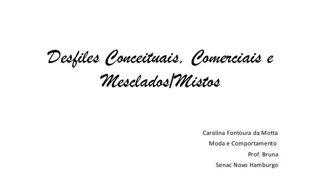 Desfiles Conceituais, Comerciais e Mesclados/Mistos Carolina Fontoura da Motta Moda e Comportamento Prof. Bruna Senac Novo...