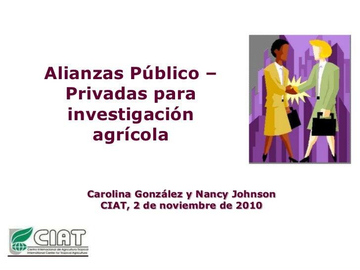 Alianzas Público – Privadas para investigación agrícola<br />Carolina González y Nancy Johnson<br />CIAT, 2 de noviembrede...