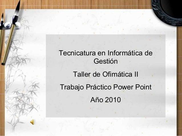 Tecnicatura en Informática de Gestión Taller de Ofimática II Trabajo Práctico Power Point Año 2010
