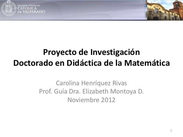 Proyecto de InvestigaciónDoctorado en Didáctica de la Matemática            Carolina Henríquez Rivas      Prof. Guía Dra. ...