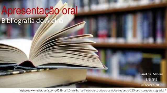 Apresentação oral Bibliografia de Aldina Carolina Mateus 8ºD Nº5 20-Março-2018 https://www.revistabula.com/6559-os-10-melh...