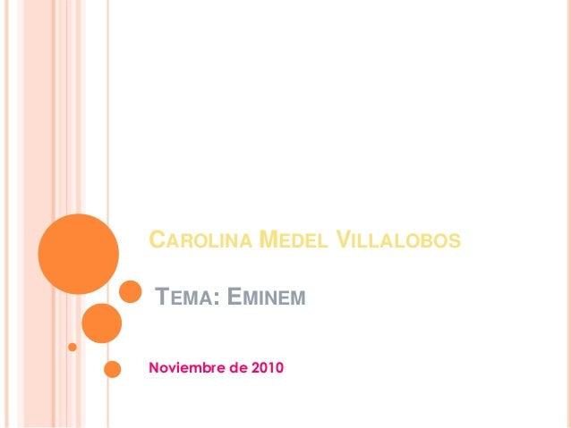 CAROLINA MEDEL VILLALOBOS TEMA: EMINEM Noviembre de 2010