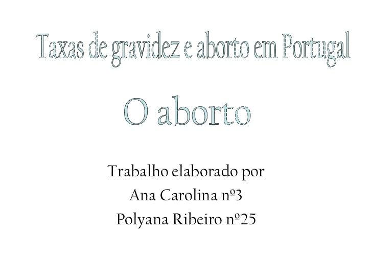 Trabalho elaborado por Ana Carolina nº3 Polyana Ribeiro nº25 Taxas de gravidez e aborto em Portugal O aborto