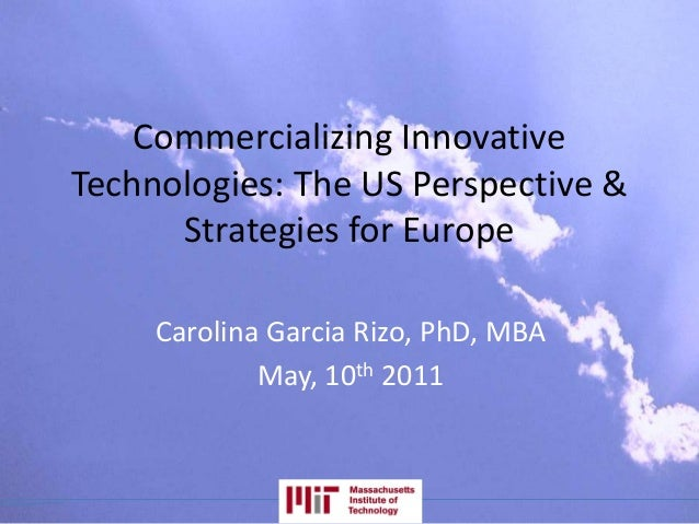 Commercializing Innovative Technologies: The US Perspective & Strategies for Europe Carolina Garcia Rizo, PhD, MBA May, 10...
