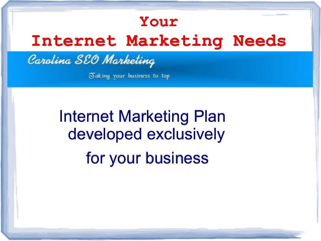 Your Internet Marketing Needs Your Internet Marketing Needs Internet Marketing PlanInternet Marketing Plan developed exclu...