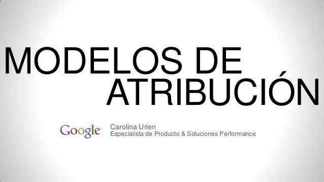 MODELOS DE ATRIBUCIÓN Carolina Urien Especialista de Producto & Soluciones Performance