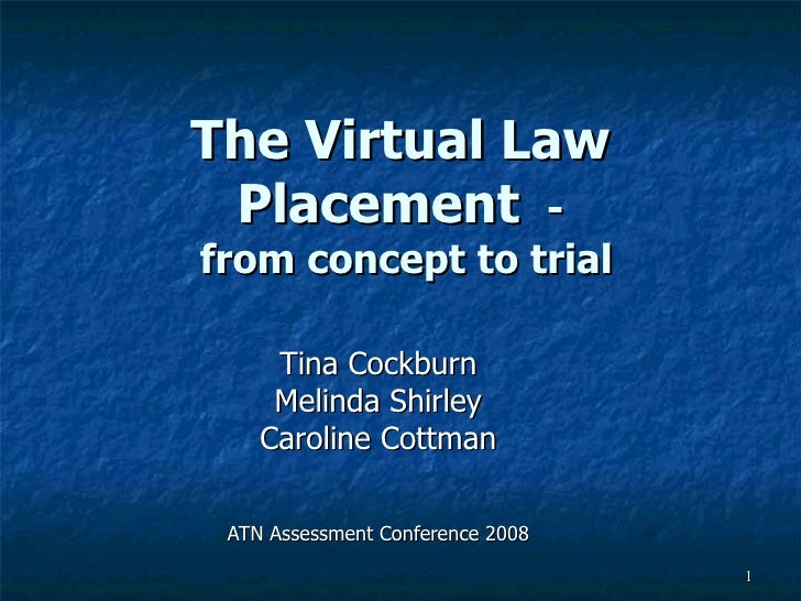 The Virtual Law Placement  -  from concept to trial Tina Cockburn Melinda Shirley Caroline Cottman ATN Assessment Conferen...