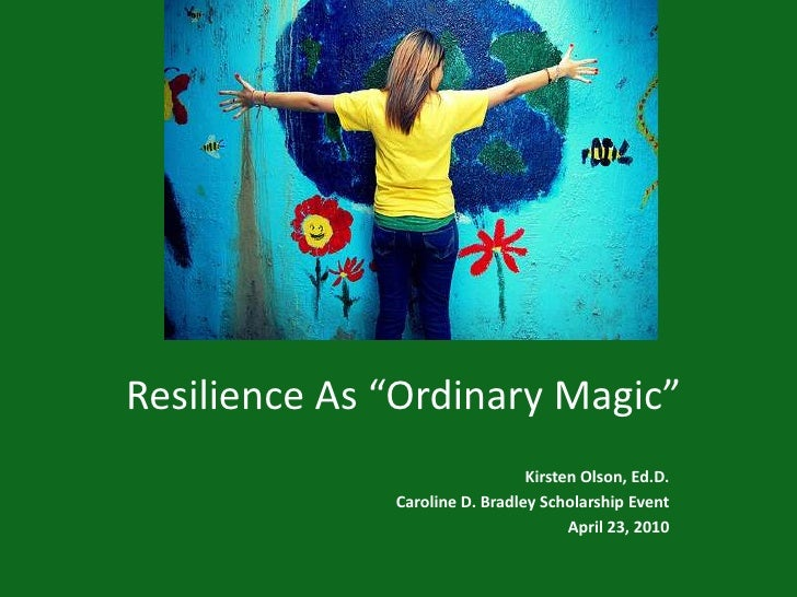 "Resilience As ""Ordinary Magic""<br />Kirsten Olson, Ed.D.<br />Caroline D. Bradley Scholarship Event<br />April 23, 2010<b..."