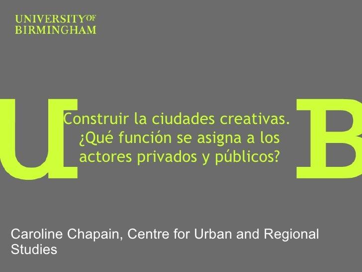 Construir la ciudades creativas.  ¿ Qué función se asigna a los actores privados y públicos? Caroline Chapain, Centre for ...