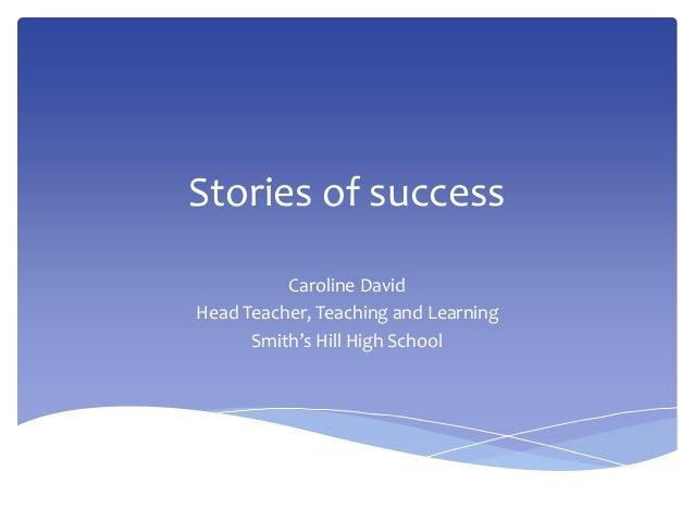 Stories of success Caroline David Head Teacher, Teaching and Learning Smith's Hill High School