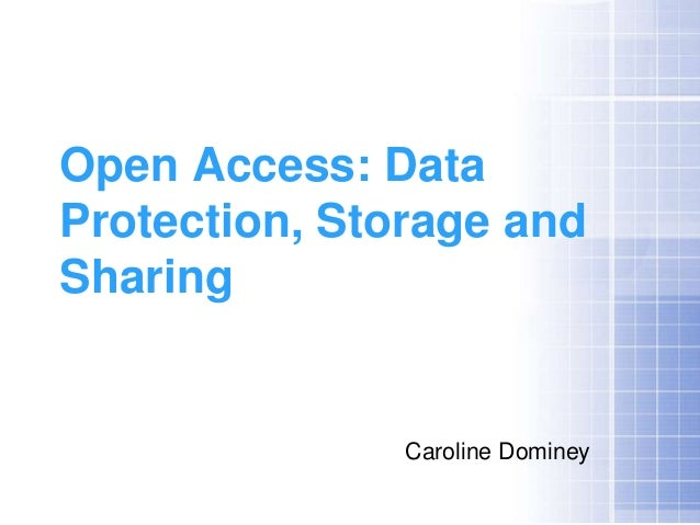 Open Access: DataProtection, Storage andSharing               Caroline Dominey