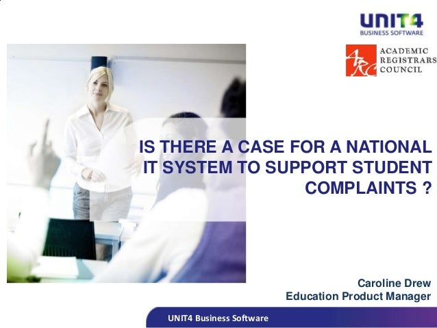 UNIT4 Business SoftwareIS THERE A CASE FOR A NATIONALIT SYSTEM TO SUPPORT STUDENTCOMPLAINTS ?Caroline DrewEducation Produc...