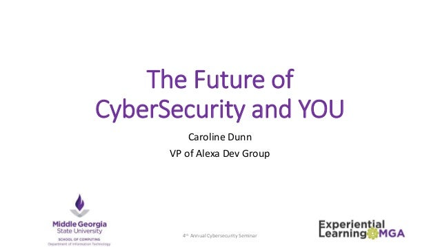 The Future of CyberSecurity and YOU Caroline Dunn VP of Alexa Dev Group 4th Annual Cybersecurity Seminar