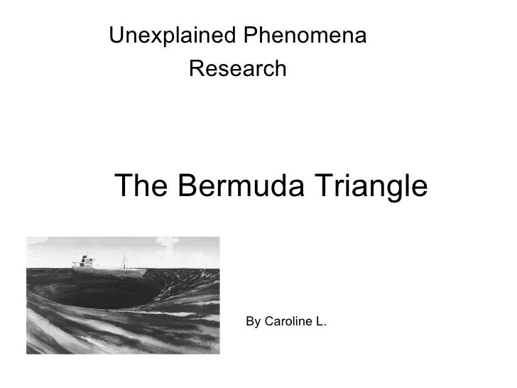 Unexplained Phenomena       ResearchThe Bermuda Triangle           By Caroline L.