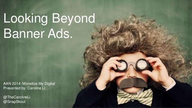 Looking Beyond Banner Ads. AAN Digital: Monetize My Digital Beyond Banner Ads AAN 2014: Monetize My Digital Presented by: ...