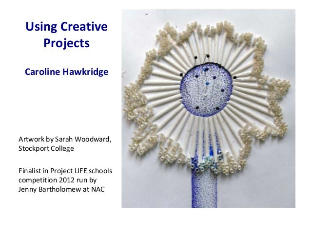 Using Creative     Projects  Caroline HawkridgeArtwork by Sarah Woodward,Stockport CollegeFinalist in Project LIFE schools...