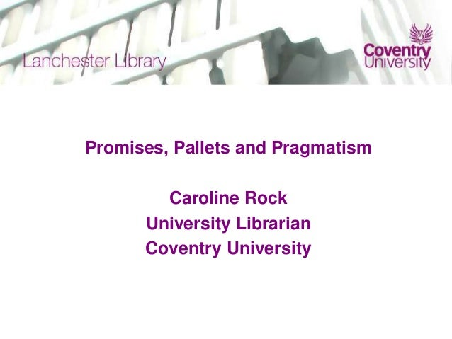Promises, Pallets and PragmatismCaroline RockUniversity LibrarianCoventry University
