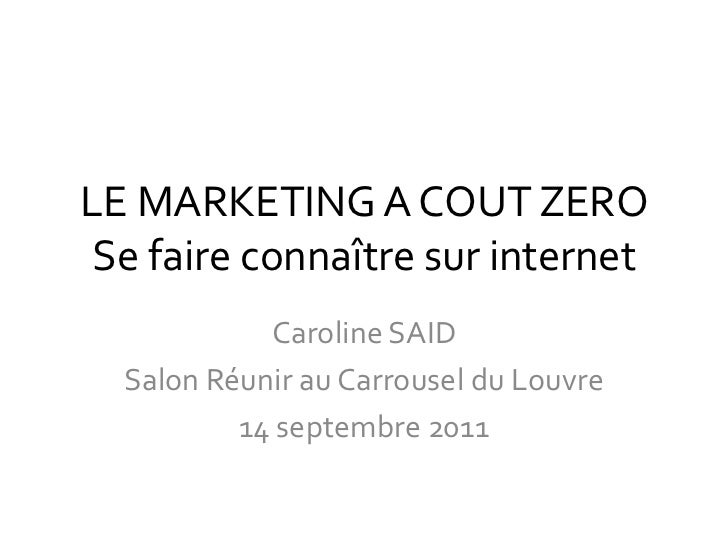 LE MARKETING A COUT ZERO Se faire connaître sur internet<br />Caroline SAID<br />Salon Réunir au Carrousel du Louvre<br />...