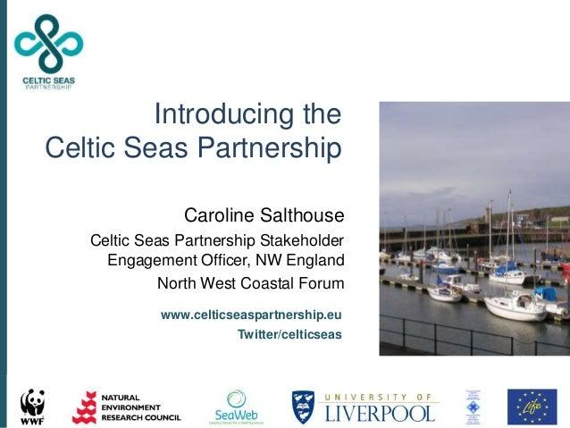 Caroline Salthouse Celtic Seas Partnership Stakeholder Engagement Officer, NW England North West Coastal Forum www.celtics...