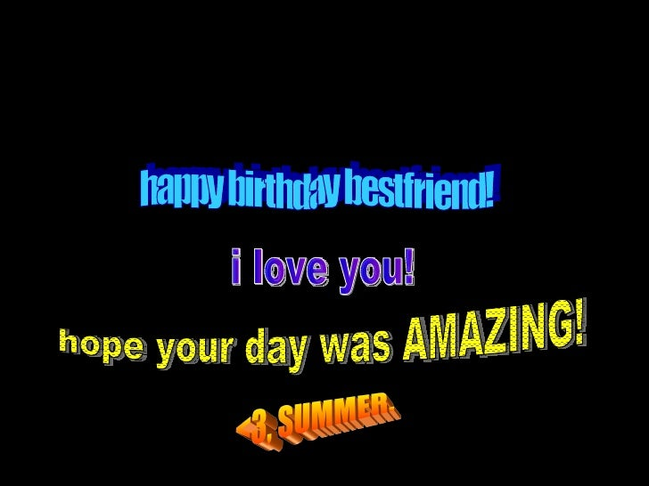 happy birthday bestfriend! i love you! hope your day was AMAZING! <3, SUMMER.