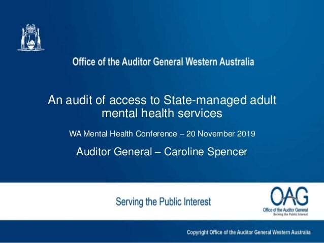 1 An audit of access to State-managed adult mental health services WA Mental Health Conference – 20 November 2019 Auditor ...