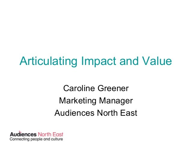 Articulating Impact and Value Caroline Greener Marketing Manager Audiences North East