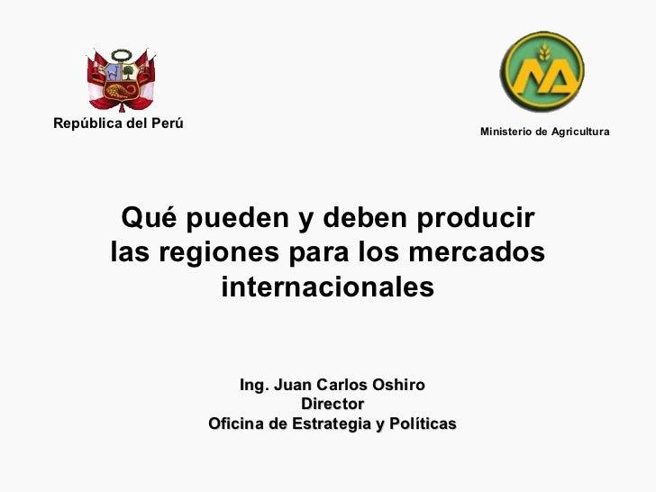 Qué pueden y deben producir las regiones para los mercados internacionales República del Perú Ing. Juan Carlos Oshiro Dire...