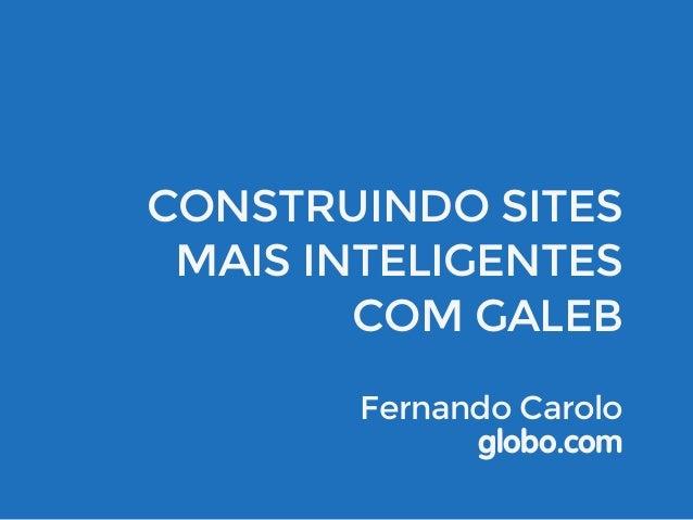 CONSTRUINDO SITES  MAIS INTELIGENTES  COM GALEB  Fernando Carolo  globo.com