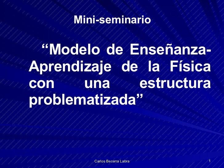 """Mini-seminario <ul><li>"""" Modelo de Enseñanza-Aprendizaje de la Física con una estructura problematizada"""" </li></ul>"""