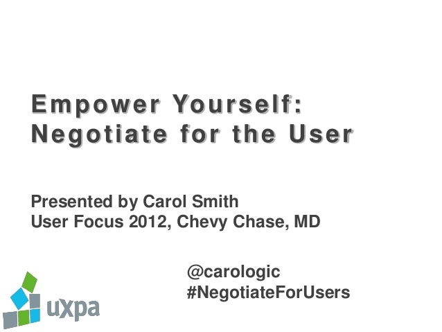 E m p o w e r Yo u r s e l f :Negotiate for the UserPresented by Carol SmithUser Focus 2012, Chevy Chase, MD              ...