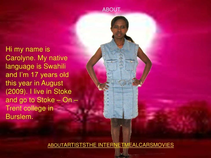 ABOUT.     Hi my name is Carolyne. My native language is Swahili and I'm 17 years old this year in August (2009). I live i...