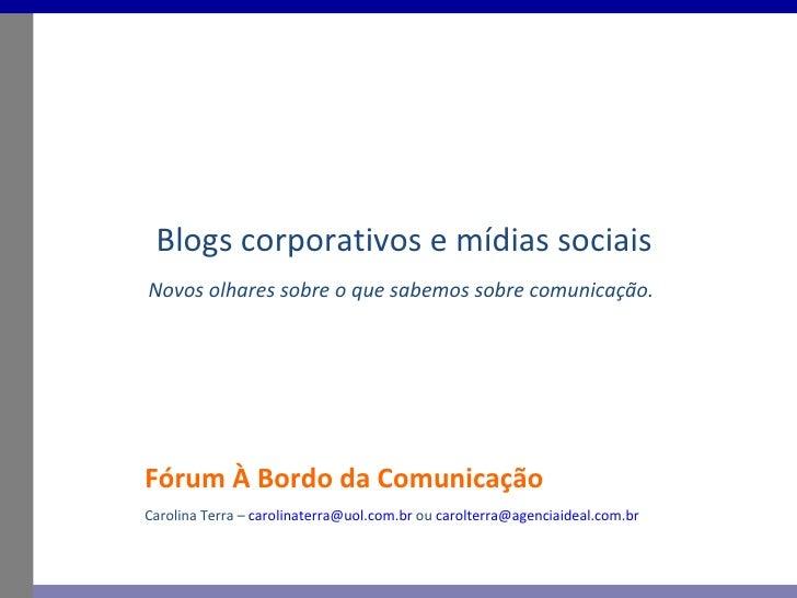 Fórum À Bordo da Comunicação Blogs corporativos e mídias sociais Novos olhares sobre o que sabemos sobre comunicação. Caro...