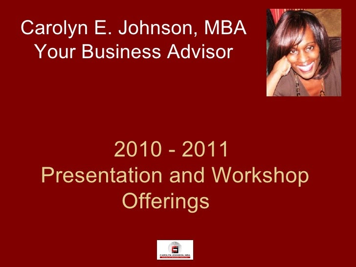 2010 - 2011  Presentation and Workshop Offerings Carolyn E. Johnson, MBA Your Business Advisor