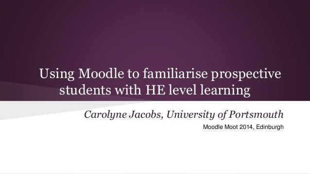 Using Moodle to familiarise prospective students with HE level learning Carolyne Jacobs, University of Portsmouth Moodle M...
