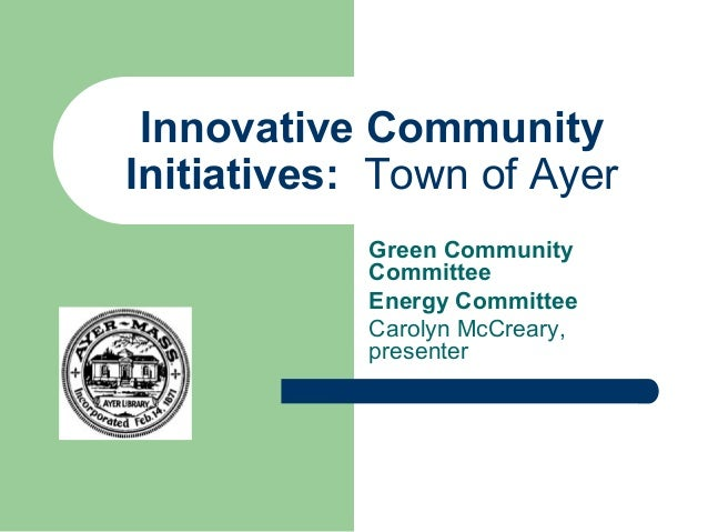 Innovative Community Initiatives: Town of Ayer Green Community Committee Energy Committee Carolyn McCreary, presenter