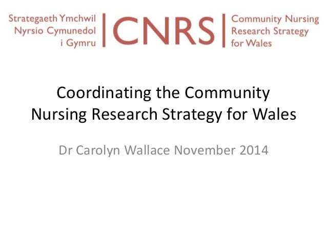 Coordinating the Community  Nursing Research Strategy for Wales  Dr Carolyn Wallace November 2014