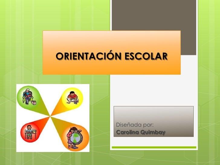 ORIENTACIÓN ESCOLAR               Diseñada por:           Carolina Quimbay