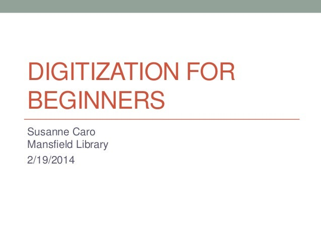 DIGITIZATION FOR BEGINNERS Susanne Caro Mansfield Library 2/19/2014