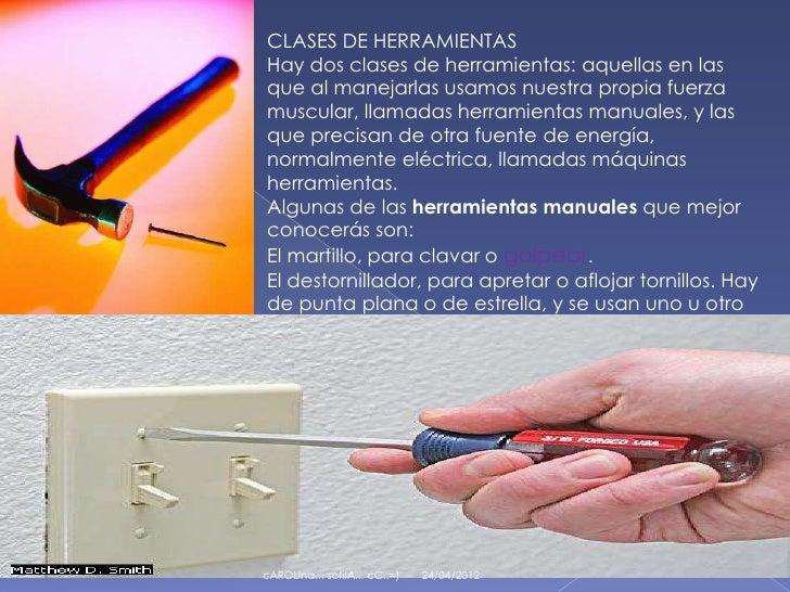 CLASES DE HERRAMIENTAS    Hay dos clases de herramientas: aquellas en las    que al manejarlas usamos nuestra propia fuerz...
