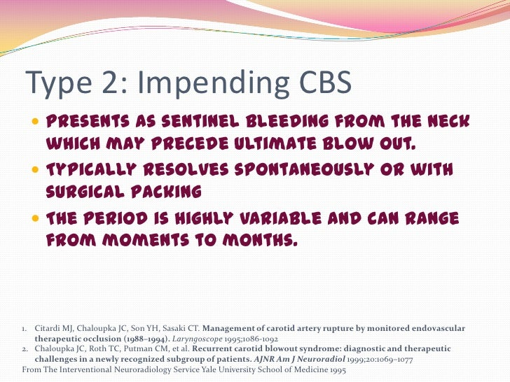 Type 2: Impending CBS   Presents as sentinel bleeding from the neck    which may precede ultimate blow out.   Typically ...