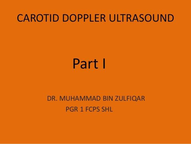 CAROTID DOPPLER ULTRASOUND  Part I DR. MUHAMMAD BIN ZULFIQAR PGR 1 FCPS SHL