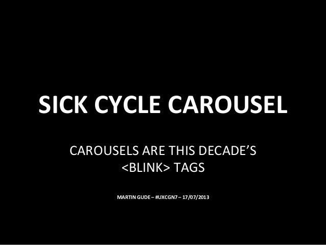 SICK	   CYCLE	   CAROUSEL	    CAROUSELS	   ARE	   THIS	   DECADE'S	    <BLINK>	   TAGS	    MARTIN	   GUDE	   –	   #UXCGN7	...