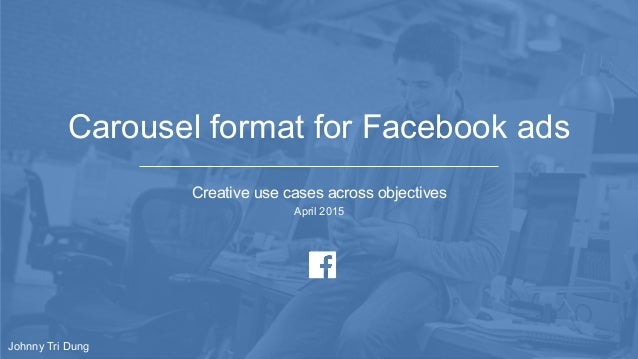 Carousel format for Facebook ads Creative use cases across objectives April 2015 Johnny Tri Dung