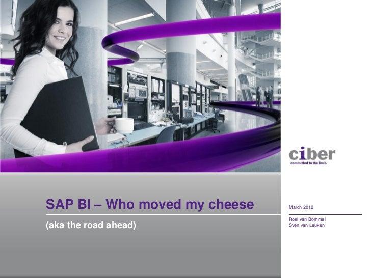 SAP BI – Who moved my cheese   March 2012                               Roel van Bommel(aka the road ahead)           Sven...