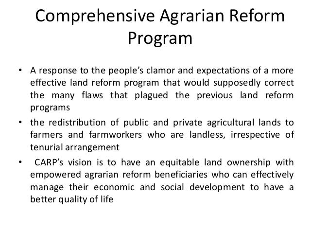 reaction paper about comprehensive agrarian reform program In 1988, the philippines enacted a land redistribution policy known as the comprehensive agrarian reform program (carp) after almost three decades of implementation, an estimated 13 percent of the land targeted for redistribu- tion remains in the hands of powerful landlords this paper investigates the contestation.