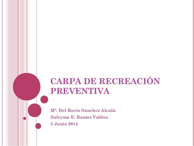 CARPA DE RECREACIÓN PREVENTIVA Mª. Del Rocío Sánchez Alcalá. Zuleyma E. Ramos Valdez. 3 Junio 2014